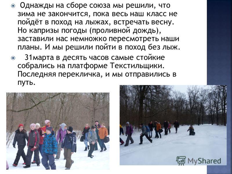 Однажды на сборе союза мы решили, что зима не закончится, пока весь наш класс не пойдёт в поход на лыжах, встречать весну. Но капризы погоды (проливной дождь), заставили нас немножко пересмотреть наши планы. И мы решили пойти в поход без лыж. 31марта