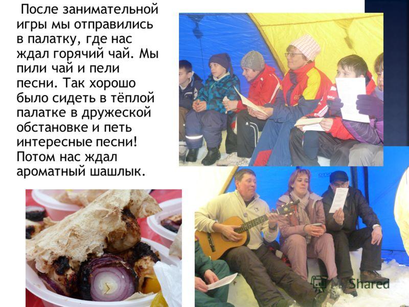 После занимательной игры мы отправились в палатку, где нас ждал горячий чай. Мы пили чай и пели песни. Так хорошо было сидеть в тёплой палатке в дружеской обстановке и петь интересные песни! Потом нас ждал ароматный шашлык.