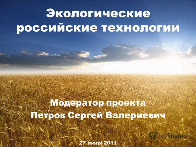 Экологические российские технологии Модератор проекта Петров Сергей Валериевич 27 июля 2011