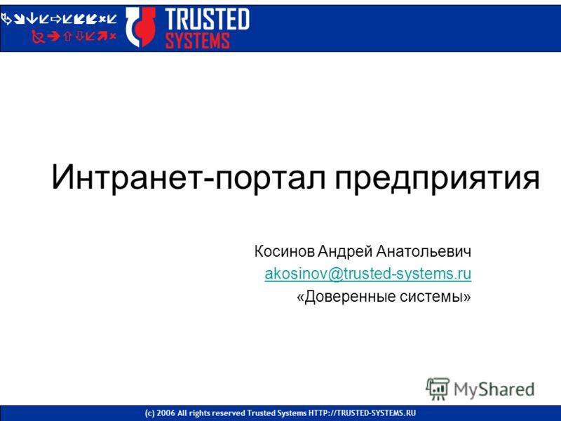 Интранет-портал предприятия Косинов Андрей Анатольевич akosinov@trusted-systems.ru «Доверенные системы» Доверенные Системы (с) 2006 All rights reserved Trusted Systems HTTP://TRUSTED-SYSTEMS.RU