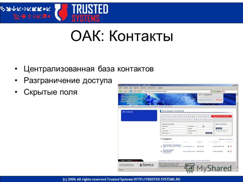 ОАК: Контакты Централизованная база контактов Разграничение доступа Скрытые поля Доверенные Системы (с) 2006 All rights reserved Trusted Systems HTTP://TRUSTED-SYSTEMS.RU