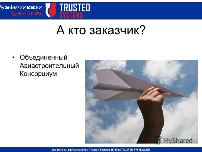 А кто заказчик? Объединенный Авиастроительный Консорциум Доверенные Системы (с) 2006 All rights reserved Trusted Systems HTTP://TRUSTED-SYSTEMS.RU