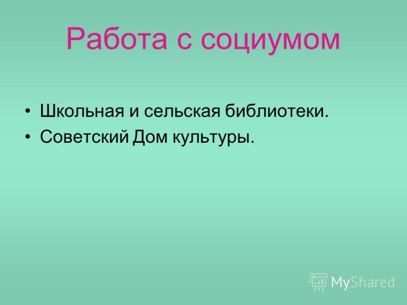 Работа с социумом Школьная и сельская библиотеки. Советский Дом культуры.