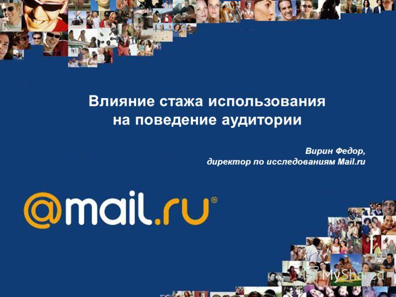 Влияние стажа использования на поведение аудитории Вирин Федор, директор по исследованиям Mail.ru