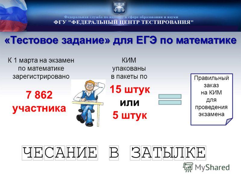 «Тестовое задание» для ЕГЭ по математике К 1 марта на экзамен по математике зарегистрировано 7 862 участника КИМ упакованы в пакеты по 15 штук или 5 штук Правильный заказ на КИМ для проведения экзамена ЧЕСАНИЕ В ЗАТЫЛКЕ