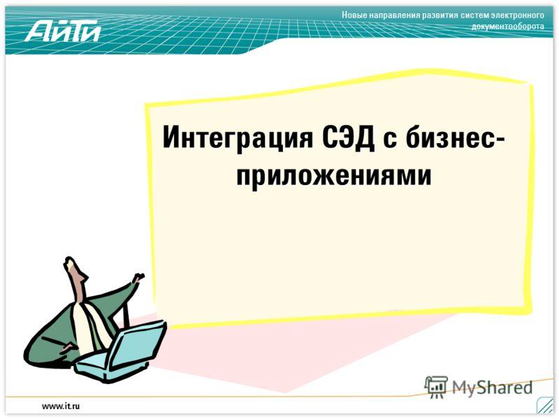 Новые направления развития систем электронного документооборота www.it.ru Интеграция СЭД с бизнес- приложениями