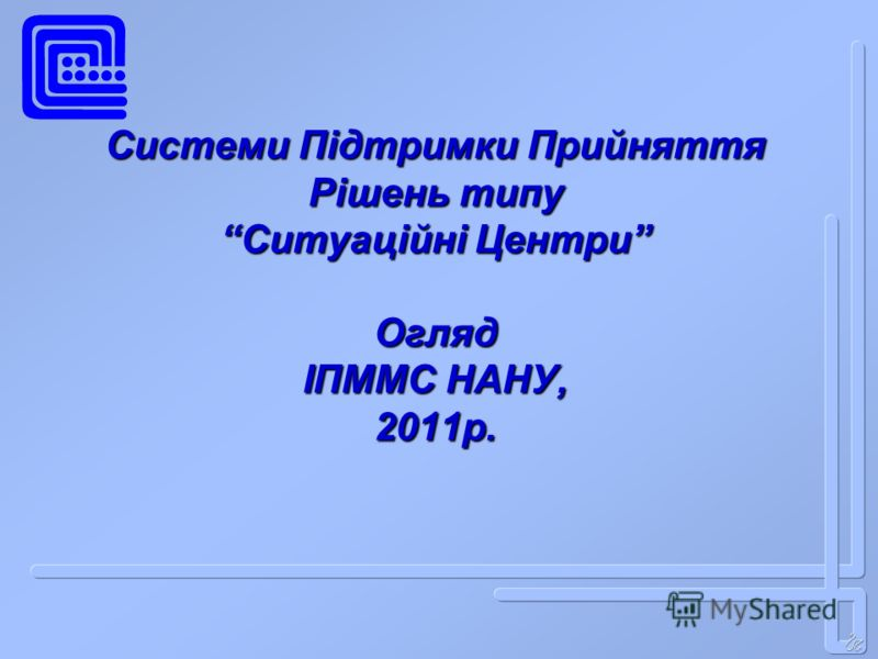 Системи Підтримки Прийняття Рішень типу Ситуаційні Центри Огляд ІПММС НАНУ, 2011р.