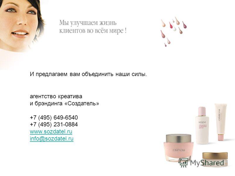 И предлагаем вам объединить наши силы. агентство креатива и брэндинга «Создатель» +7 (495) 649-6540 +7 (495) 231-0884 www.sozdatel.ru info@sozdatel.ru