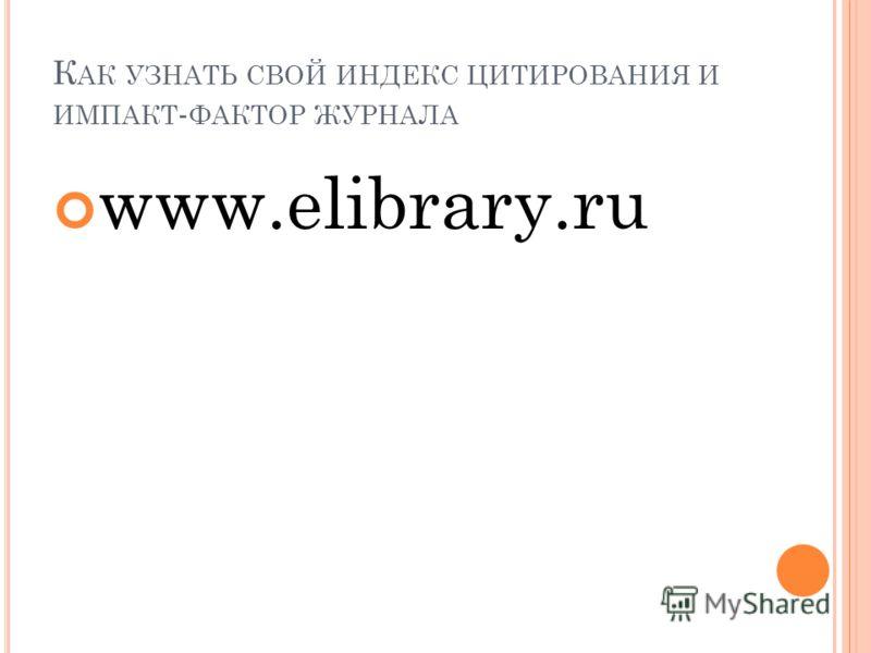 К АК УЗНАТЬ СВОЙ ИНДЕКС ЦИТИРОВАНИЯ И ИМПАКТ - ФАКТОР ЖУРНАЛА www.elibrary.ru