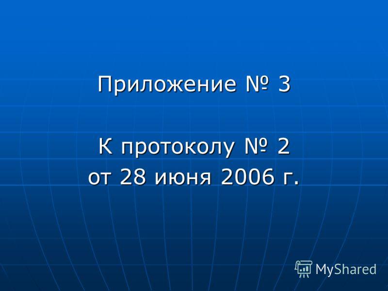 Приложение 3 К протоколу 2 от 28 июня 2006 г.