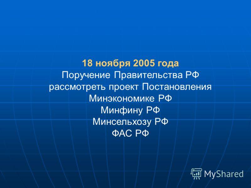 18 ноября 2005 года Поручение Правительства РФ рассмотреть проект Постановления Минэкономике РФ Минфину РФ Минсельхозу РФ ФАС РФ