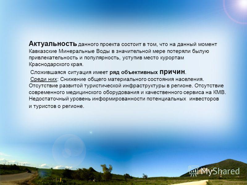 Актуальность данного проекта состоит в том, что на данный момент Кавказские Минеральные Воды в значительной мере потеряли былую привлекательность и популярность, уступив место курортам Краснодарского края. Сложившаяся ситуация имеет ряд объективных п