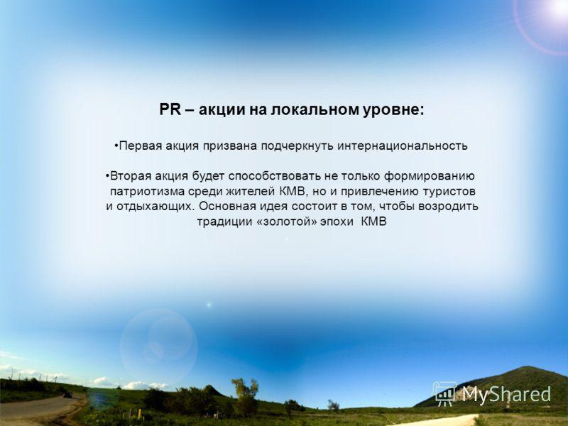 PR – акции на локальном уровне: Первая акция призвана подчеркнуть интернациональность Вторая акция будет способствовать не только формированию патриотизма среди жителей КМВ, но и привлечению туристов и отдыхающих. Основная идея состоит в том, чтобы в