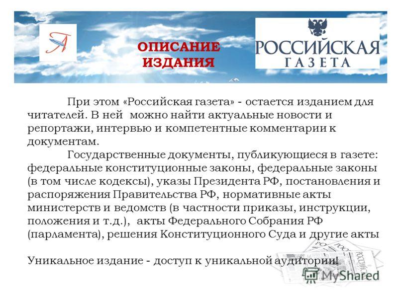 При этом «Российская газета» - остается изданием для читателей. В ней можно найти актуальные новости и репортажи, интервью и компетентные комментарии к документам. Государственные документы, публикующиеся в газете: федеральные конституционные законы,