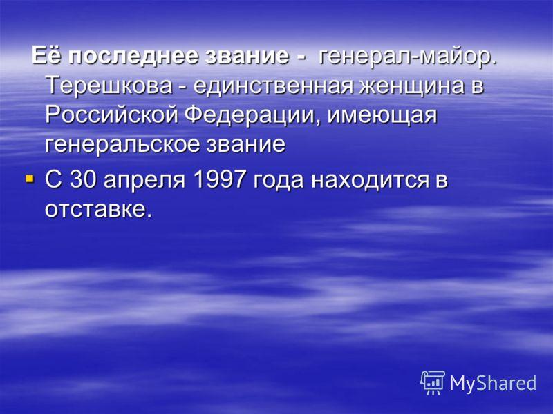Её последнее звание - генерал-майор. Терешкова - единственная женщина в Российской Федерации, имеющая генеральское звание Её последнее звание - генерал-майор. Терешкова - единственная женщина в Российской Федерации, имеющая генеральское звание С 30 а