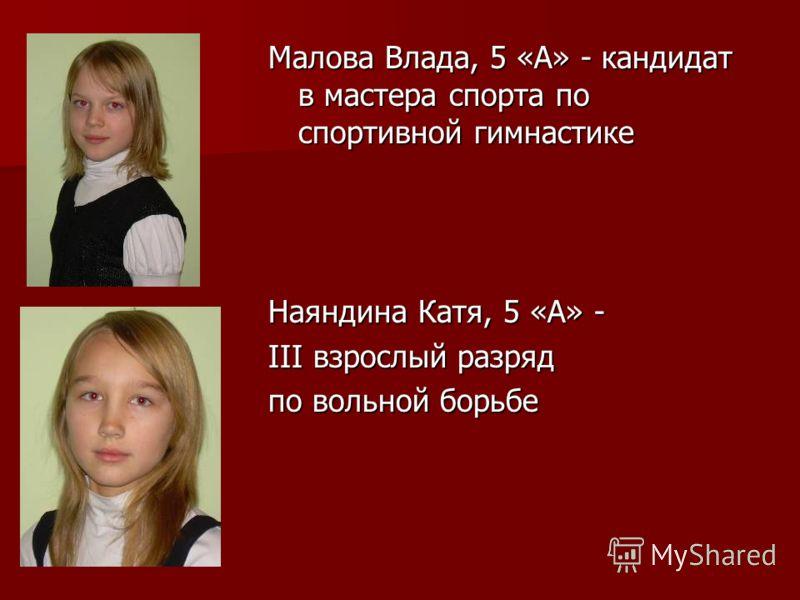Малова Влада, 5 «А» - кандидат в мастера спорта по спортивной гимнастике Наяндина Катя, 5 «А» - III взрослый разряд по вольной борьбе