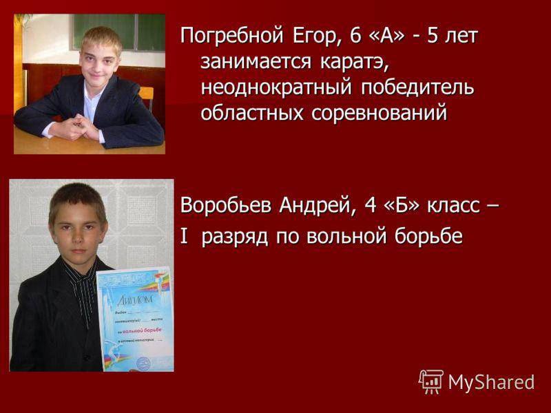 Погребной Егор, 6 «А» - 5 лет занимается каратэ, неоднократный победитель областных соревнований Воробьев Андрей, 4 «Б» класс – I разряд по вольной борьбе