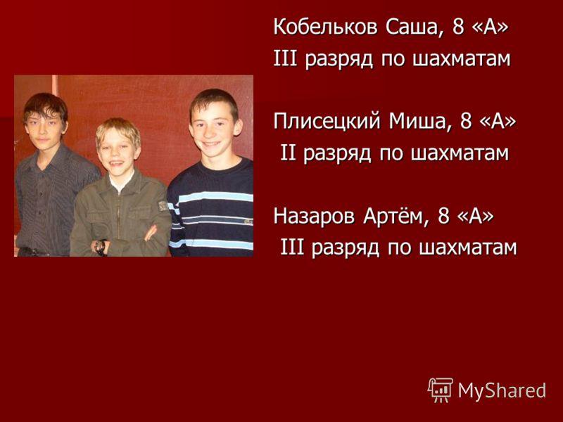 Кобельков Саша, 8 «А» III разряд по шахматам Плисецкий Миша, 8 «А» II разряд по шахматам II разряд по шахматам Назаров Артём, 8 «А» III разряд по шахматам III разряд по шахматам