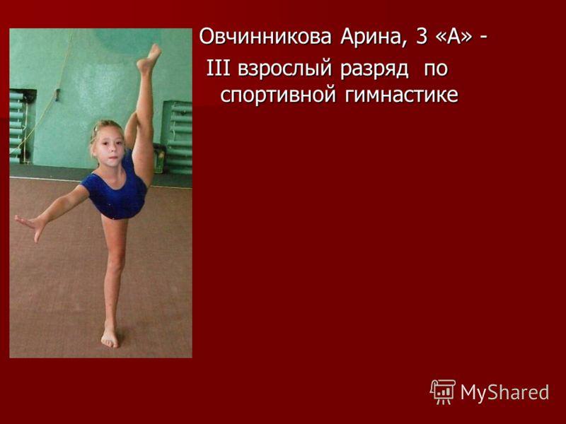 Овчинникова Арина, 3 «А» - III взрослый разряд по спортивной гимнастике III взрослый разряд по спортивной гимнастике