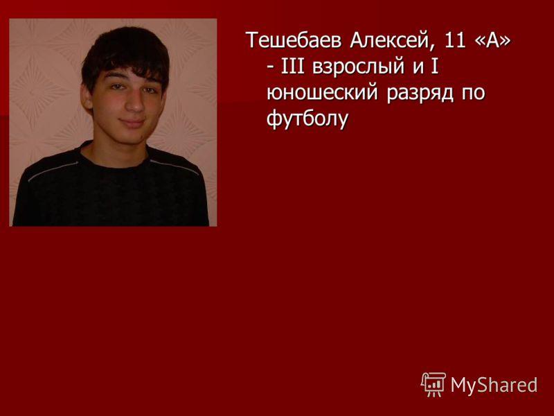 Тешебаев Алексей, 11 «А» - III взрослый и I юношеский разряд по футболу