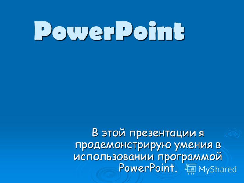 PowerPoint В этой презентации я продемонстрирую умения в использовании программой PowerPoint.