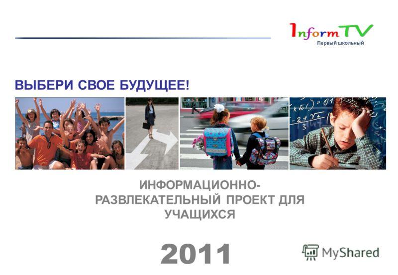ИНФОРМАЦИОННО- РАЗВЛЕКАТЕЛЬНЫЙ ПРОЕКТ ДЛЯ УЧАЩИХСЯ 2011 ВЫБЕРИ СВОЕ БУДУЩЕЕ! Первый школьный