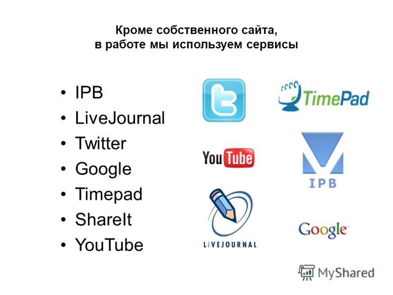 Кроме собственного сайта, в работе мы используем сервисы IPB LiveJournal Twitter Google Timepad ShareIt YouTube