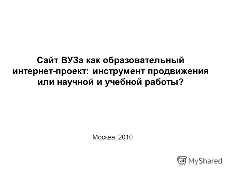 Сайт ВУЗа как образовательный интернет-проект: инструмент продвижения или научной и учебной работы? Москва, 2010