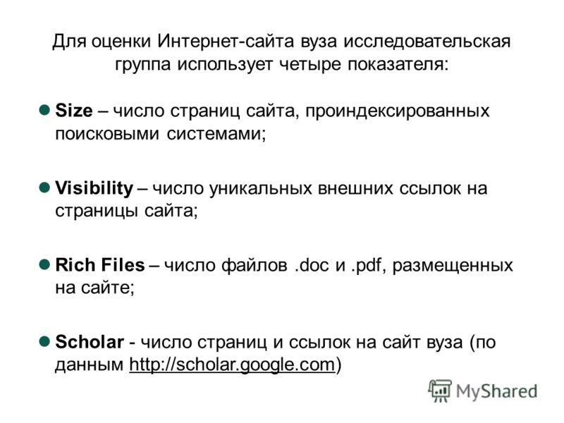 Для оценки Интернет-сайта вуза исследовательская группа использует четыре показателя: Size – число страниц сайта, проиндексированных поисковыми системами; Visibility – число уникальных внешних ссылок на страницы сайта; Rich Files – число файлов.doc и
