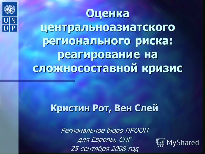 Оценка центральноазиатского регионального риска: реагирование на сложносоставной кризис Кристин Рот, Вен Слей Региональное бюро ПРООН для Европы, СНГ 25 сeнтября 2008 год