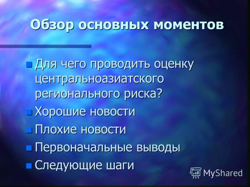 Обзор основных моментов n Для чего проводить оценку центральноазиатского регионального риска? n Хорошие новости n Плохие новости n Первоначальные выводы n Следующие шаги