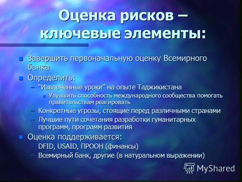 Оценка рисков – ключевые элементы: n Завершить первоначальную оценку Всемирного банка n Определить: –Извлеченные уроки на опыте Таджикистана n Улучшить способность международного сообщества помогать правительствам реагировать –Конкретные угрозы, стоя