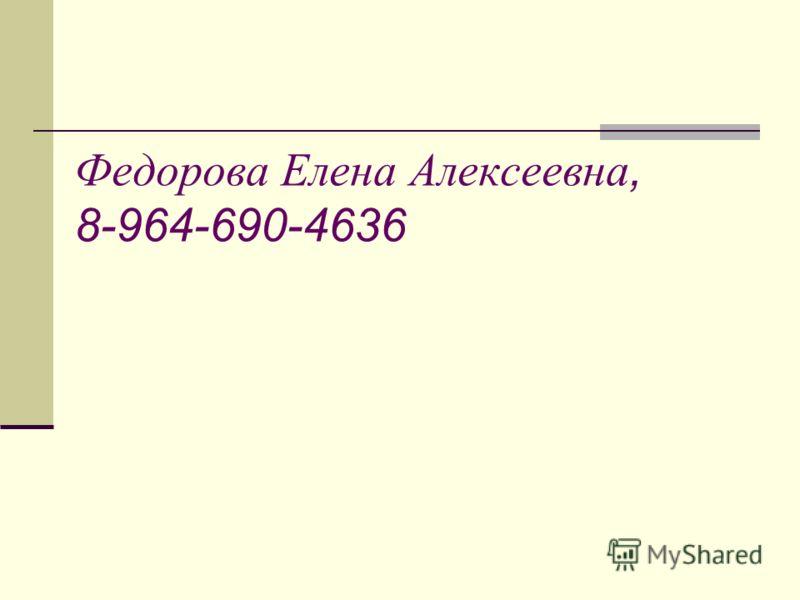 Федорова Елена Алексеевна, 8-964-690-4636
