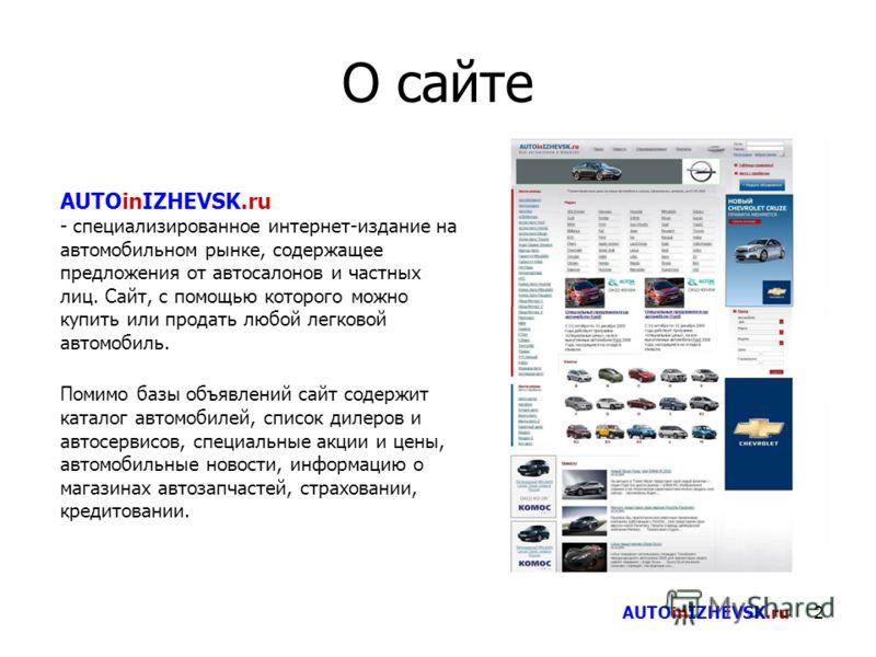 2 О сайте AUTOinIZHEVSK.ru - специализированное интернет-издание на автомобильном рынке, содержащее предложения от автосалонов и частных лиц. Сайт, с помощью которого можно купить или продать любой легковой автомобиль. Помимо базы объявлений сайт сод