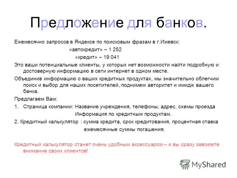 Предложение для банков. Ежемесячно запросов в Яндексе по поисковым фразам в г.Ижевск: «автокредит» – 1 252 «кредит» – 19 041 Это ваши потенциальные клиенты, у которых нет возможности найти подробную и достоверную информацию в сети интернет в одном ме