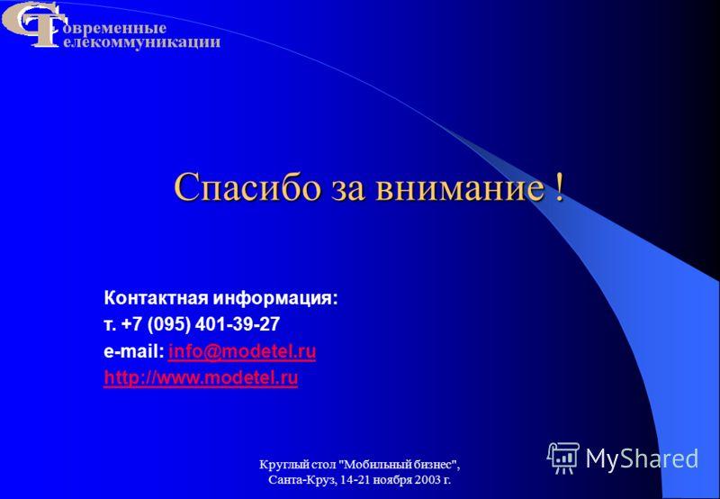 Круглый стол Мобильный бизнес, Санта-Круз, 14-21 ноября 2003 г. Спасибо за внимание ! Контактная информация: т. +7 (095) 401-39-27 e-mail: info@modetel.ruinfo@modetel.ru http://www.modetel.ru