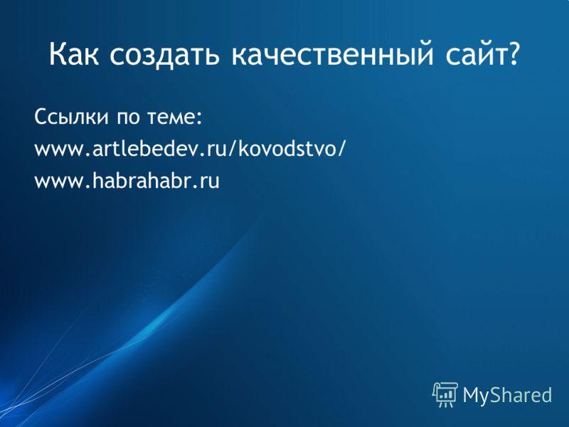 Как создать качественный сайт? Ссылки по теме: www.artlebedev.ru/kovodstvo/ www.habrahabr.ru