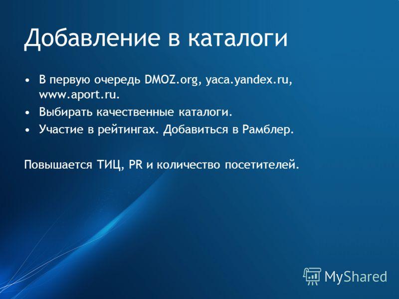 Добавление в каталоги В первую очередь DMOZ.org, yaca.yandex.ru, www.aport.ru. Выбирать качественные каталоги. Участие в рейтингах. Добавиться в Рамблер. Повышается ТИЦ, PR и количество посетителей.