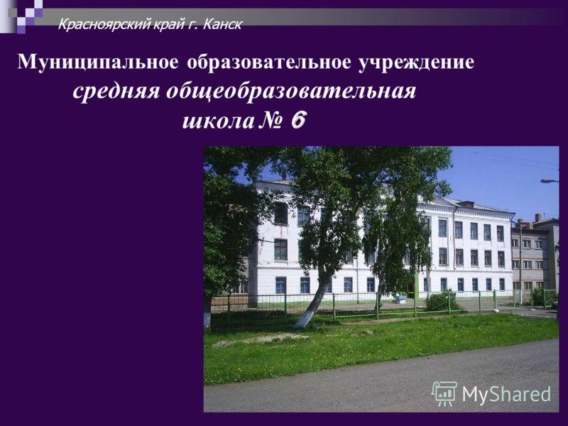 Муниципальное образовательное учреждение средняя общеобразовательная школа 6 Красноярский край г. Канск