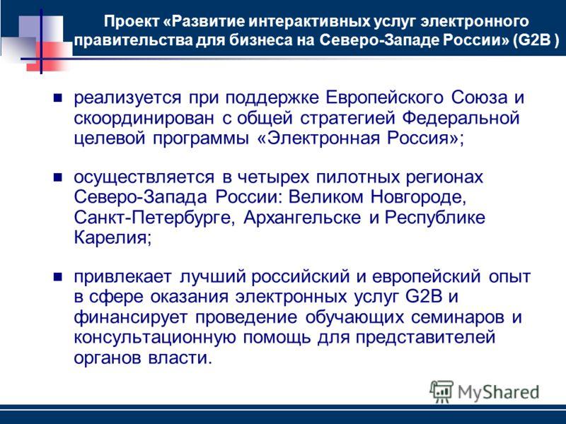 Проект «Развитие интерактивных услуг электронного правительства для бизнеса на Северо-Западе России» (G2B ) реализуется при поддержке Европейского Союза и скоординирован с общей стратегией Федеральной целевой программы «Электронная Россия»; осуществл