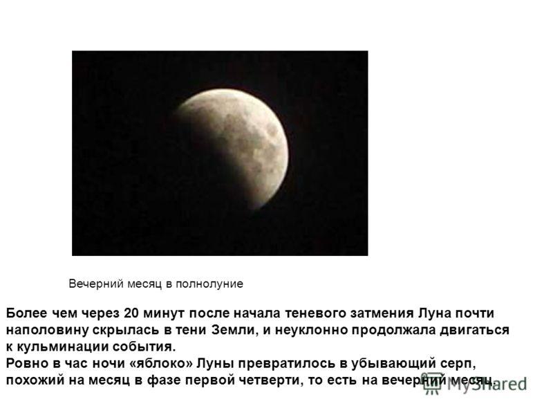 Вечерний месяц в полнолуние Более чем через 20 минут после начала теневого затмения Луна почти наполовину скрылась в тени Земли, и неуклонно продолжала двигаться к кульминации события. Ровно в час ночи «яблоко» Луны превратилось в убывающий серп, пох