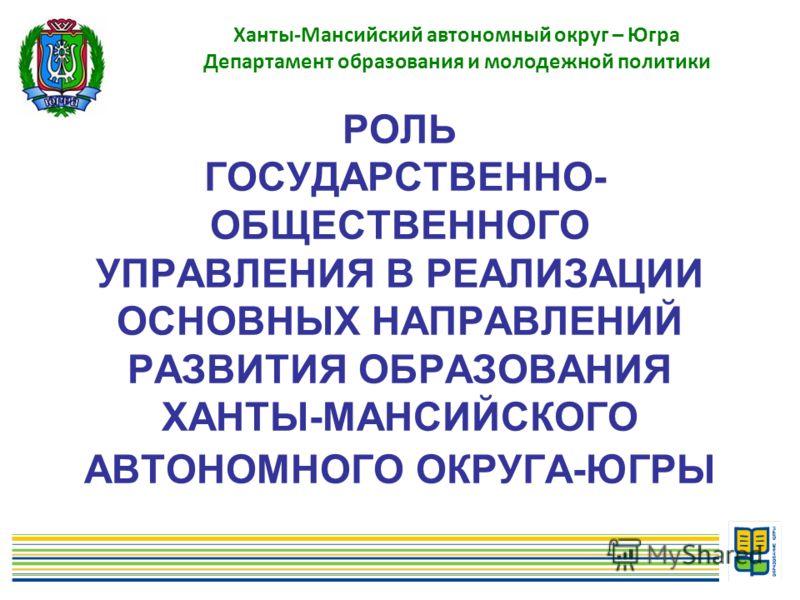 РОЛЬ ГОСУДАРСТВЕННО- ОБЩЕСТВЕННОГО УПРАВЛЕНИЯ В РЕАЛИЗАЦИИ ОСНОВНЫХ НАПРАВЛЕНИЙ РАЗВИТИЯ ОБРАЗОВАНИЯ ХАНТЫ-МАНСИЙСКОГО АВТОНОМНОГО ОКРУГА-ЮГРЫ Ханты-Мансийский автономный округ – Югра Департамент образования и молодежной политики