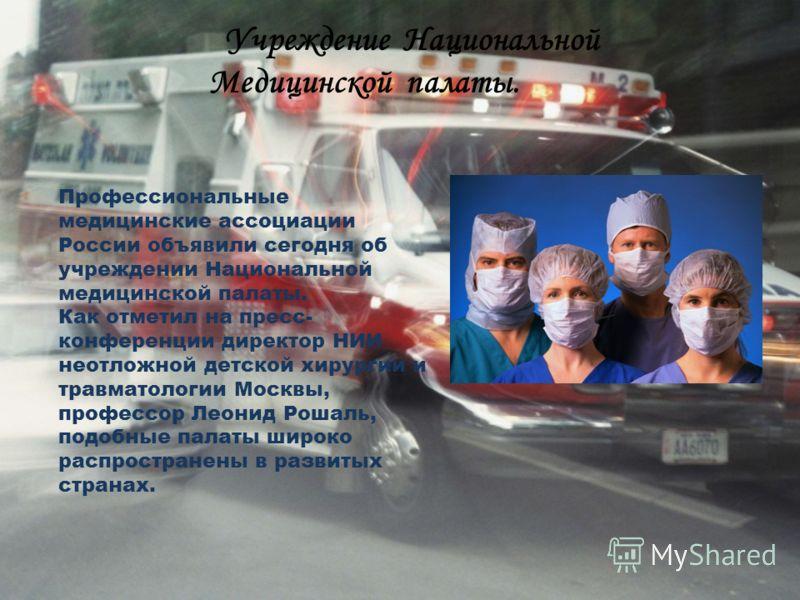 Учреждение Национальной Медицинской палаты. Профессиональные медицинские ассоциации России объявили сегодня об учреждении Национальной медицинской палаты. Как отметил на пресс- конференции директор НИИ неотложной детской хирургии и травматологии Моск