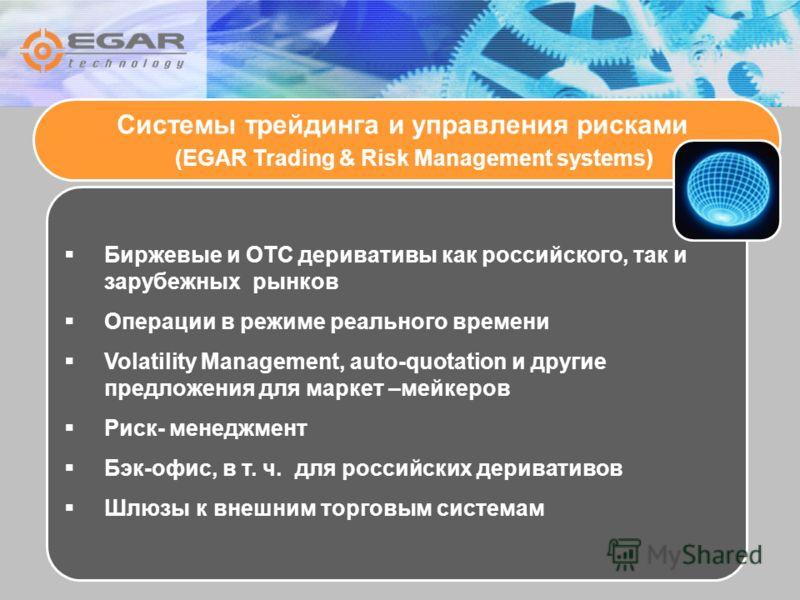 Системы трейдинга и управления рисками (EGAR Trading & Risk Management systems) Биржевые и ОТС деривативы как российского, так и зарубежных рынков Операции в режиме реального времени Volatility Management, auto-quotation и другие предложения для марк