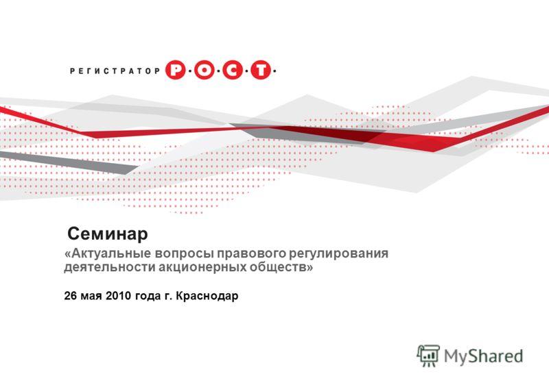 Cеминар «Актуальные вопросы правового регулирования деятельности акционерных обществ» 26 мая 2010 года г. Краснодар