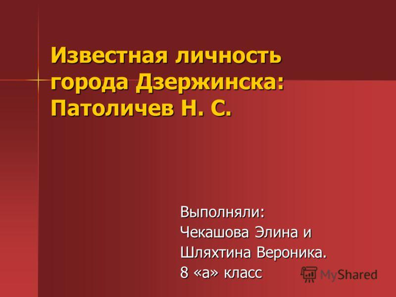 Известная личность города Дзержинска: Патоличев Н. С. Выполняли: Чекашова Элина и Шляхтина Вероника. 8 «а» класс