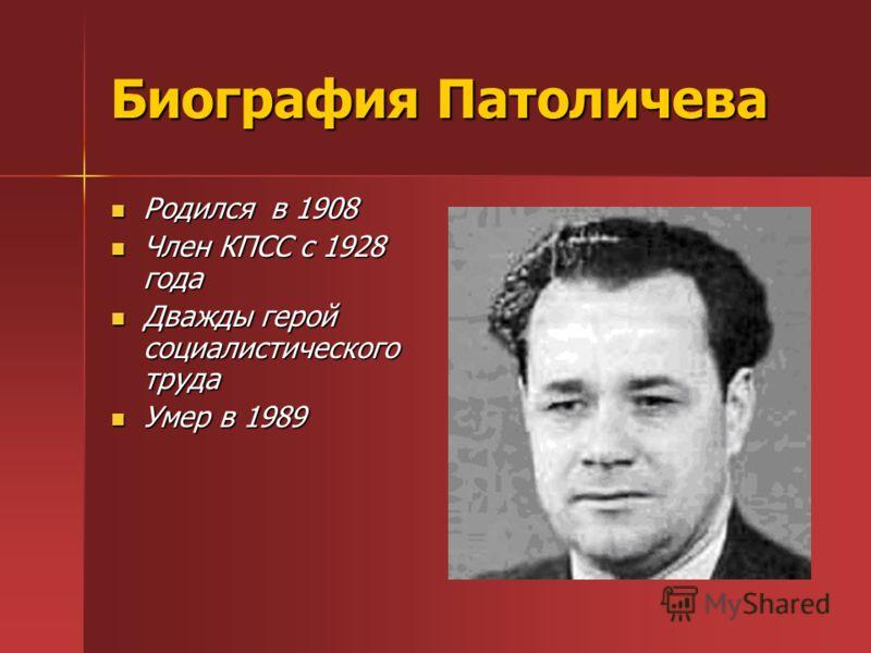 Биография Патоличева Родился в 1908 Родился в 1908 Член КПСС с 1928 года Член КПСС с 1928 года Дважды герой социалистического труда Дважды герой социалистического труда Умер в 1989 Умер в 1989