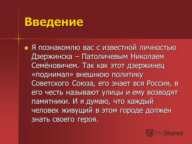Введение Я познакомлю вас с известной личностью Дзержинска – Патоличевым Николаем Семёновичем. Так как этот дзержинец «поднимал» внешнюю политику Советского Союза, его знает вся Россия, в его честь называют улицы и ему возводят памятники. И я думаю,