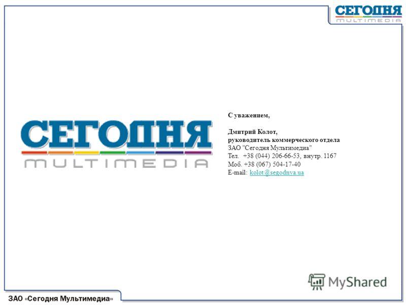 С уважением, Дмитрий Колот, руководитель коммерческого отдела ЗАО Сегодня Мультимедиа Тел. +38 (044) 206-66-53, внутр. 1167 Моб. +38 (067) 504-17-40 E-mail: kolot@segodnya.ua kolot@segodnya.ua