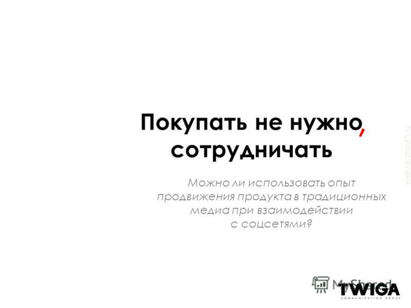 www.twigatouch.ru Можно ли использовать опыт продвижения продукта в традиционных медиа при взаимодействии с соцсетями? Покупать не нужно сотрудничать,